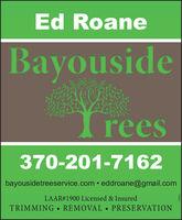 Ed RoaneBayousideIrees370-201-7162bayousidetreeservice.com  eddroane@gmail.comLAAR#1900 Licensed & InsuredTRIMMING  REMOVAL PRESERVATION26895 Ed Roane Bayouside Irees 370-201-7162 bayousidetreeservice.com  eddroane@gmail.com LAAR#1900 Licensed & Insured TRIMMING  REMOVAL  PRESERVATION 26895
