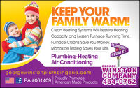 KEEP YOURFAMILY WARM!Clean Heating Systems Will Restore HeatingCapacity and Lessen Furnace Running Time.Furnace Cleans Save You Money.PLUMBERSONMonoxide Testing Saves Your Life.PLUM ST.Plumbing-HeatingAir Conditioninggeorgewinstonplumbingerie.comProudly PromotesGEORGE,WINSTONCOMPANYf PA #061409American Made Products 454-0752ESO76EdE KEEP YOUR FAMILY WARM! Clean Heating Systems Will Restore Heating Capacity and Lessen Furnace Running Time. Furnace Cleans Save You Money. PLUMBERS ON Monoxide Testing Saves Your Life. PLUM ST. Plumbing-Heating Air Conditioning georgewinstonplumbingerie.com Proudly Promotes GEORGE, WINSTON COMPANY f PA #061409 American Made Products 454-0752 ESO76EdE