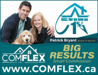 SELL for as low as1%!Patrick Bryant, Broker of RecordBIGCOMFLEX RESULTSwww.COMFLEX.caSmall CommissionREALTY INC.. BROKERAGE SELL for as low as 1%! Patrick Bryant, Broker of Record BIG COMFLEX RESULTS www.COMFLEX.ca Small Commission REALTY INC.. BROKERAGE