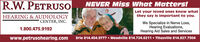 R.W. PETRUSONEVER Miss What Matters!Let your loved ones know whatthey say is important to you.We Specialize in Nerve Loss,Hearing Evaluations,Hearing Aid Sales and ServicesErie 814.454.9777  Meadville 814.724.6211  Titusville 814.827.7304HEARING & AUDIOLOGYCENTER, INC.1.800.475.9192www.petrusohearing.com R.W. PETRUSO NEVER Miss What Matters! Let your loved ones know what they say is important to you. We Specialize in Nerve Loss, Hearing Evaluations, Hearing Aid Sales and Services Erie 814.454.9777  Meadville 814.724.6211  Titusville 814.827.7304 HEARING & AUDIOLOGY CENTER, INC. 1.800.475.9192 www.petrusohearing.com