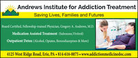 Andrews Institute for Addiction TreatmentSaving Lives, Families and FuturesBoard Certified, Fellowship-trained Physician, Gregory A. Andrews, M.D.Medication Assisted Treatment (Suboxone, Vivitrol)Outpatient Detox (Alcohol, Opiates, Benzodiazepines & More)4125 West Ridge Road, Erie, PA  814-616-0075  www.addictionmedicinedoc.com Andrews Institute for Addiction Treatment Saving Lives, Families and Futures Board Certified, Fellowship-trained Physician, Gregory A. Andrews, M.D. Medication Assisted Treatment (Suboxone, Vivitrol) Outpatient Detox (Alcohol, Opiates, Benzodiazepines & More) 4125 West Ridge Road, Erie, PA  814-616-0075  www.addictionmedicinedoc.com