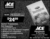ACEEXCLUSIVEScotts.WITH ACE$29.99 -$5 REWARDS CARDfoundationBOIL IMPROVER$2499BOOSTSWater & NutrientRetentionSUPPORNScotts FoundationSoil Improver Covers 5000 sq. ft.· Boosts water and nutrient retention- Reduces soil compaction· Supports microbial activity7796030REDUCESSal CampacenNATURALLYWorks in 3 WaysACEHardwareLimit 2 at this price.& Flooring10 26th St. E, Williston, ND 58801Ph: (701) 572-7300Mon - Sat 8am-8pm  Sun 10am-5pmWICK271503 ACE EXCLUSIVE Scotts. WITH ACE $29.99 -$5 REWARDS CARD foundation BOIL IMPROVER $2499 BOOSTS Water & Nutrient Retention SUPPORN Scotts Foundation Soil Improver  Covers 5000 sq. ft. · Boosts water and nutrient retention - Reduces soil compaction · Supports microbial activity 7796030 REDUCES Sal Campacen NATURALLY Works in 3 Ways ACE Hardware Limit 2 at this price. & Flooring 10 26th St. E, Williston, ND 58801 Ph: (701) 572-7300 Mon - Sat 8am-8pm  Sun 10am-5pm WICK271503