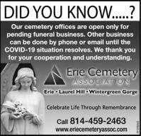 DID YOU KNOW..?Our cemetery offices are open only forpending funeral business. Other businesscan be done by phone or email until theCOVID-19 situation resolves. We thank youfor your cooperation and understanding.Erie CemeteryASSOCIATIONErie  Laurel Hill  Wintergreen GorgeCelebrate Life Through RemembranceCall 814-459-2463www.eriecemeteryassoc.comEP-398543 DID YOU KNOW..? Our cemetery offices are open only for pending funeral business. Other business can be done by phone or email until the COVID-19 situation resolves. We thank you for your cooperation and understanding. Erie Cemetery ASSOCIATION Erie  Laurel Hill  Wintergreen Gorge Celebrate Life Through Remembrance Call 814-459-2463 www.eriecemeteryassoc.com EP-398543