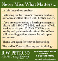 Never Miss What Matters...In this time of uncertainty...Following the Governor's recommendations,our offices will be closed until further notice.If you are experiencing a hearing emergencyplease call 1-800-475-9192, and our staff willwork to assist you. THANK YOU for yourloyalty and patience in this time. Our officeswill be calling patients to reschedule uponour return.Thank you again for your understanding!The staff of Petruso Hearing and AudiologyR.W. PETRUSO1301 West 26th St. Erie PA814-454-97771-800-475-9192HEARING & AUDIOLOGYCENTER, INC.www.petrusohearing.com Never Miss What Matters... In this time of uncertainty... Following the Governor's recommendations, our offices will be closed until further notice. If you are experiencing a hearing emergency please call 1-800-475-9192, and our staff will work to assist you. THANK YOU for your loyalty and patience in this time. Our offices will be calling patients to reschedule upon our return. Thank you again for your understanding! The staff of Petruso Hearing and Audiology R.W. PETRUSO 1301 West 26th St. Erie PA 814-454-9777 1-800-475-9192 HEARING & AUDIOLOGY CENTER, INC. www.petrusohearing.com