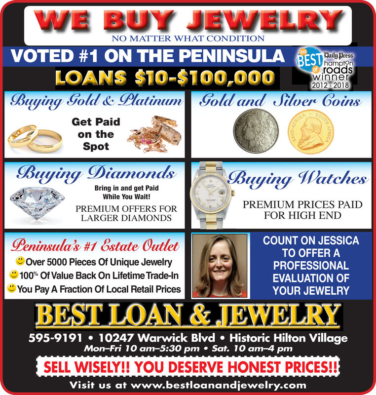WE BUY JEWELRYNO MATTER WHAT CONDITIONVOTED #1 ON THE PENINSULA BESTprF2onLOANS $10-$100,000hamptonroadswinner2012 - 2018SOUTHBuying Gold & Platinum Gold and Silver CoinsGet Paidon theSpotBuying DiamondsBuying WatchesBring in and get PaidWhile You Wait!PREMIUM OFFERS FORLARGER DIAMONDSPREMIUM PRICES PAIDFOR HIGH ENDCOUNT ON JESSICAPeninsula's #1 &state OutletO Over 5000 Pieces Of Unique Jewelry100% Of Value Back On Lifetime Trade-InYou Pay A Fraction Of Local Retail PricesTO OFFER APROFESSIONALEVALUATION OFYOUR JEWELRYBEST LOAN & JEWELRY595-9191  10247 Warwick Blvd  Historic Hilton VillageMon-Fri 10 am-5:30 pm  Sat. 10 am-4 pmSELL WISELY!! YOU DESERVE HONEST PRICES!!Visit us at www.bestloanandjewelry.com WE BUY JEWELRY NO MATTER WHAT CONDITION VOTED #1 ON THE PENINSULA BESTpr F2on LOANS $10-$100,000 hampton roads winner 2012 - 2018 SOUTH Buying Gold & Platinum Gold and Silver Coins Get Paid on the Spot Buying Diamonds Buying Watches Bring in and get Paid While You Wait! PREMIUM OFFERS FOR LARGER DIAMONDS PREMIUM PRICES PAID FOR HIGH END COUNT ON JESSICA Peninsula's #1 &state Outlet O Over 5000 Pieces Of Unique Jewelry 100% Of Value Back On Lifetime Trade-In You Pay A Fraction Of Local Retail Prices TO OFFER A PROFESSIONAL EVALUATION OF YOUR JEWELRY BEST LOAN & JEWELRY 595-9191  10247 Warwick Blvd  Historic Hilton Village Mon-Fri 10 am-5:30 pm  Sat. 10 am-4 pm SELL WISELY!! YOU DESERVE HONEST PRICES!! Visit us at www.bestloanandjewelry.com