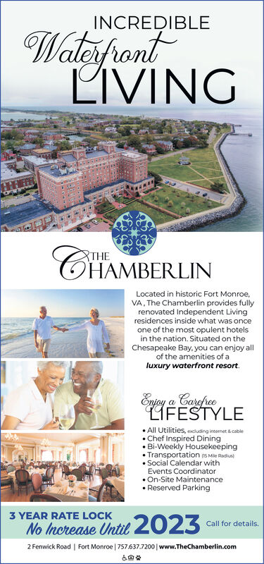 INCREDIBLEWateifrontLIVINGTHEOHAMBERLINLocated in historic Fort Monroe,VA, The Chamberlin provides fullyrenovated Independent Livingresidences inside what was onceone of the most opulent hotelsin the nation. Situated on theChesapeake Bay. you can enjoy allof the amenities of aluxury waterfront resort.Enjay a CarefreeLIFESTYLE All Utilities, excluding internet & cable Chef Inspired Dining Bi-Weekly HousekeepingTransportation n5 Mile Radius Social Calendar withEvents Coordinator On-Site Maintenance Reserved Parking3 YEAR RATE LOCKNo Increase Until2023Call for details.2 Fenwick Road | Fort Monroe | 757.637.7200 | www.TheChamberlin.com INCREDIBLE Wateifront LIVING THE OHAMBERLIN Located in historic Fort Monroe, VA, The Chamberlin provides fully renovated Independent Living residences inside what was once one of the most opulent hotels in the nation. Situated on the Chesapeake Bay. you can enjoy all of the amenities of a luxury waterfront resort. Enjay a Carefree LIFESTYLE  All Utilities, excluding internet & cable  Chef Inspired Dining  Bi-Weekly Housekeeping Transportation n5 Mile Radius  Social Calendar with Events Coordinator  On-Site Maintenance  Reserved Parking 3 YEAR RATE LOCK No Increase Until2023 Call for details. 2 Fenwick Road | Fort Monroe | 757.637.7200 | www.TheChamberlin.com