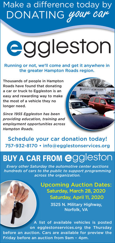 Make a difference today byDONATING Your caregglestonRunning or not, we'll come and get it anywhere inthe greater Hampton Roads region.Thousands of people in HamptonRoads have found that donatinga car or truck to Eggleston is anegglestonaoon CEeasy and rewarding way to makethe most of a vehicle they nolonger need.Since 1955 Eggleston has beenproviding education, training andemployment opportunities acrossHampton Roads.Schedule your car donation today!757-932-8170  info@egglestonservices.orgBUY A CAR FROM egglestonEvery other Saturday the automotive center auctionshundreds of cars to the public to support programmingacross the organization.Upcoming Auction Dates:Saturday, March 28, 2020Saturday, April 11, 20203525 N. Military Highway,Norfolk, VAA list of available vehicles is postedon egglestonservices.org the Thursdaybefore an auction. Cars are available for preview theFriday before an auction from 9am - 4pm. Make a difference today by DONATING Your car eggleston Running or not, we'll come and get it anywhere in the greater Hampton Roads region. Thousands of people in Hampton Roads have found that donating a car or truck to Eggleston is an egglestonaoon CE easy and rewarding way to make the most of a vehicle they no longer need. Since 1955 Eggleston has been providing education, training and employment opportunities across Hampton Roads. Schedule your car donation today! 757-932-8170  info@egglestonservices.org BUY A CAR FROM eggleston Every other Saturday the automotive center auctions hundreds of cars to the public to support programming across the organization. Upcoming Auction Dates: Saturday, March 28, 2020 Saturday, April 11, 2020 3525 N. Military Highway, Norfolk, VA A list of available vehicles is posted on egglestonservices.org the Thursday before an auction. Cars are available for preview the Friday before an auction from 9am - 4pm.