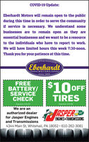 COVID-19 Update:Eberhardt Motors will remain open to the publicduring this time in order to serve the communityif service is necessary. We understand somebusinesses are to remain open as they areessential businesses and we want to be a resourceto the individuals who have to report to work.We will have limited hours this week 7:30-noon.Thank you for your patience at this time.Family of Fine AutomobileEberhardtMOTORSsince 1924FREEBATTERY/ O OFFSERVICECHECKTIRESExpiration 3/31/20Expiration 3/31/20We are anTASPERauthorized dealerGO!for Jasper EnginesENGINES &TRANSMISSIONSand Transmissions4344 Main St, Whitehall, PA 18052 · 610-262-3081 COVID-19 Update: Eberhardt Motors will remain open to the public during this time in order to serve the community if service is necessary. We understand some businesses are to remain open as they are essential businesses and we want to be a resource to the individuals who have to report to work. We will have limited hours this week 7:30-noon. Thank you for your patience at this time. Family of Fine Automobile Eberhardt MOTORS since 1924 FREE BATTERY/ O OFF SERVICE CHECK TIRES Expiration 3/31/20 Expiration 3/31/20 We are an TASPER authorized dealer GO! for Jasper Engines ENGINES &TRANSMISSIONS and Transmissions 4344 Main St, Whitehall, PA 18052 · 610-262-3081