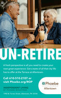 UN-RETIREA fresh perspective is all you need to create yournext great experience. Get a taste of all that city lifehas to offer at the Terrace at Allentown.Call 610-510-2107 orvisit Phoebe.org/ROPPhoebeINDEPENDENT LIVINGAllentownBY PHOEBE MINISTRIES1940 W. Turner Street, Allentown, PA 18104 UN-RETIRE A fresh perspective is all you need to create your next great experience. Get a taste of all that city life has to offer at the Terrace at Allentown. Call 610-510-2107 or visit Phoebe.org/ROP  Phoebe INDEPENDENT LIVING Allentown BY PHOEBE MINISTRIES 1940 W. Turner Street, Allentown, PA 18104