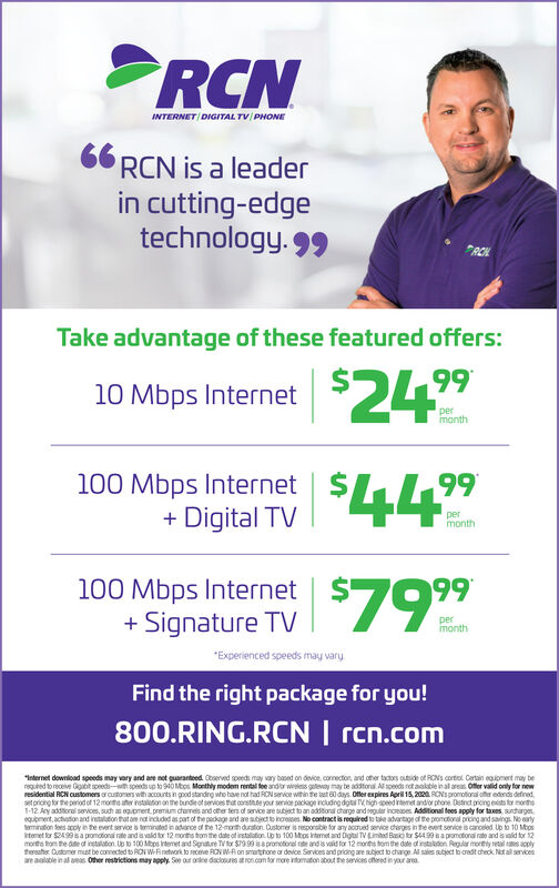 "INTERNET DIGITAL TV/ PHONE66 RCN is a leaderin cutting-edgetechnology. 99RCHTake advantage of these featured offers:10 Mbps Internet $2499imonth100 Mbps Internet+ Digital TV$44""99permonth100 Mbps Internet+ Signature TV7999permonth""Experienced speeds may vary.Find the right package for you!800.RING.RCN 