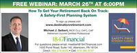 FREE WEBINAR: MARCH 26TH AT 6:00PMHow To Get Your Retirement Back On Track:A Safety-First Planning SystemTo sign up please visit:www.destinationretirement.comMichael J. Seibert, RICP, CLU, CHFC, CAPRetirement Income Certified ProfessionalTHE RETIREMENT RESEARCHERS CUDE SEEE1847FinancialFor questions please email: mseibert@1847financial.com1550 Pond Road, Suite 140, Allentown, PA 18104Direct: 484-275-6035  Cell: 610-360-8187SAFETY-FIRSTRETIREMENT PLANNINGwale Pfa PD,A R FREE WEBINAR: MARCH 26TH AT 6:00PM How To Get Your Retirement Back On Track: A Safety-First Planning System To sign up please visit: www.destinationretirement.com Michael J. Seibert, RICP, CLU, CHFC, CAP Retirement Income Certified Professional THE RETIREMENT RESEARCHERS CUDE SEEE 1847Financial For questions please email: mseibert@1847financial.com 1550 Pond Road, Suite 140, Allentown, PA 18104 Direct: 484-275-6035  Cell: 610-360-8187 SAFETY-FIRST RETIREMENT PLANNING wale Pfa PD,A R