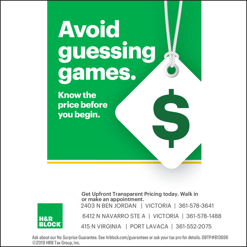 Avoidguessinggames.%24Know theprice beforeyou begin.Get Upfront Transparent Pricing today. Walk inor make an appointment.2403 N BEN JORDAN | VICTORIA | 361-578-36416412 N NAVARRO STE A | VICTORIA | 361-578-1488H&RBLOCK415 N VIRGINIA | PORT LAVACA | 361-552-2075Ask about our No Surprise Guarantee. See hrblock.com/guarantees or ask your tax pro for details. OBTP#B13696©2019 HRB Tax Group, Inc. Avoid guessing games. %24 Know the price before you begin. Get Upfront Transparent Pricing today. Walk in or make an appointment. 2403 N BEN JORDAN | VICTORIA | 361-578-3641 6412 N NAVARRO STE A | VICTORIA | 361-578-1488 H&R BLOCK 415 N VIRGINIA | PORT LAVACA | 361-552-2075 Ask about our No Surprise Guarantee. See hrblock.com/guarantees or ask your tax pro for details. OBTP#B13696 ©2019 HRB Tax Group, Inc.
