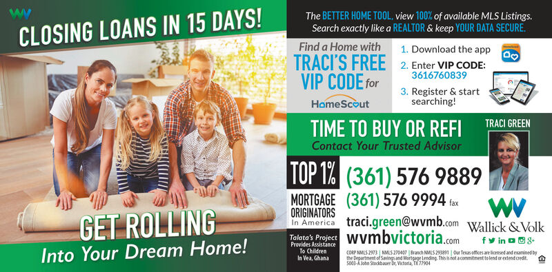 The BETTER HOME TOOL, view 100% of available MLS Listings.Search exactly like a REALTOR & keep YOUR DATA SECURE.CLOSING LOANS IN 15 DAYS!Find a Home with1. Download the appTRACI'S FREE 2. Enter VIP CODE:VIP CODE for36167608393. Register & startsearching!HomeScoutTRACI GREENTIME TO BUY OR REFIContact Your Trusted AdvisorTOP 1% (361) 576 9889GET ROLLINGMORTGAGE (361) 576 9994 faxORIGINATORSin America traci.green@wvmb.com Wallick &VolkTalata's Project Wvmbvictoria.comfy in o8Provides AssistanceTo ChildrenInto Your Dream Home!CORP NMLS 2973 NMLS 270407 | Branch NMLS 293891 | Our Texas offices are licensed and examined bythe Department of Savings and Mortgage Lending This is not acommitment to lend or extend credit.S003-A John Stockbauer br, Victoria, TX 77904In Vea, Ghana The BETTER HOME TOOL, view 100% of available MLS Listings. Search exactly like a REALTOR & keep YOUR DATA SECURE. CLOSING LOANS IN 15 DAYS! Find a Home with 1. Download the app TRACI'S FREE 2. Enter VIP CODE: VIP CODE for 3616760839 3. Register & start searching! HomeScout TRACI GREEN TIME TO BUY OR REFI Contact Your Trusted Advisor TOP 1% (361) 576 9889 GET ROLLING MORTGAGE (361) 576 9994 fax ORIGINATORS in America traci.green@wvmb.com Wallick &Volk Talata's Project Wvmbvictoria.com fy in o8 Provides Assistance To Children Into Your Dream Home! CORP NMLS 2973 NMLS 270407 | Branch NMLS 293891 | Our Texas offices are licensed and examined by the Department of Savings and Mortgage Lending This is not acommitment to lend or extend credit. S003-A John Stockbauer br, Victoria, TX 77904 In Vea, Ghana