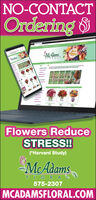 NO-CONTACTOrdering &MAdamsILORAISay it withFlowersFlowers ReduceSTRESS!(*Harvard Study)McAdamsFLORAL575-2307MCADAMSFLORAL.COMlall NO-CONTACT Ordering & MAdams ILORAI Say it with Flowers Flowers Reduce STRESS! (*Harvard Study) McAdams FLORAL 575-2307 MCADAMSFLORAL.COM lall