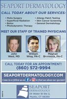 SEAPORT DERMATOLOGYCALL TODAY ABOUT OUR SERVICES:Mohs SurgerySuperficial Radiation Botox Photodynamic Therapy Allergy Patch Testing Skin Cancer Screening General DermatologyMEET OUR STAFF OF TRAINED PHYSICIANSJohnMeghanWray, PA-C Brunnock, PA-CWilliamWest, MDCALL TODAY FOR AN APPOINTMENT!(860) 572-9994SEAPORTDERMATOLOGY.COMCome in or follow us on f or O to find out about our specials!|SEAPORTDERMATOLOGY34 Water St Ste 2,Mystic, CT O6355D838716 SEAPORT DERMATOLOGY CALL TODAY ABOUT OUR SERVICES: Mohs Surgery Superficial Radiation  Botox  Photodynamic Therapy  Allergy Patch Testing  Skin Cancer Screening  General Dermatology MEET OUR STAFF OF TRAINED PHYSICIANS John Meghan Wray, PA-C Brunnock, PA-C William West, MD CALL TODAY FOR AN APPOINTMENT! (860) 572-9994 SEAPORTDERMATOLOGY.COM Come in or follow us on f or O to find out about our specials! |SEAPORT DERMATOLOGY 34 Water St Ste 2, Mystic, CT O6355 D838716