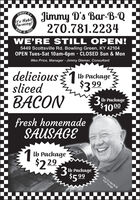 Jimmy D's Bar-B-Q270.781.2234IMMY DIt's HabitForming!BAR-B-QUEWE'RE STILL OPEN!5449 Scottsville Rd. Bowling Green, KY 42104OPEN Tues-Sat 10am-6pm · CLOSED Sun & MonWes Price, Manager · Jimmy Diemer, Consultantdelicious1 Packagesliced$399BACON3 b Package$1000fresh homemadeSAUSAGE1 b Package$2 293 b Package$5.99Jmny 'D's'Bar-B-QSelf-Storage Jimmy D's Bar-B-Q 270.781.2234 IMMY D It's Habit Forming! BAR-B-QUE WE'RE STILL OPEN! 5449 Scottsville Rd. Bowling Green, KY 42104 OPEN Tues-Sat 10am-6pm · CLOSED Sun & Mon Wes Price, Manager · Jimmy Diemer, Consultant delicious1 Package sliced $399 BACON 3 b Package $1000 fresh homemade SAUSAGE 1 b Package $2 29 3 b Package $5.99 Jmny 'D's'Bar-B-Q Self-Storage