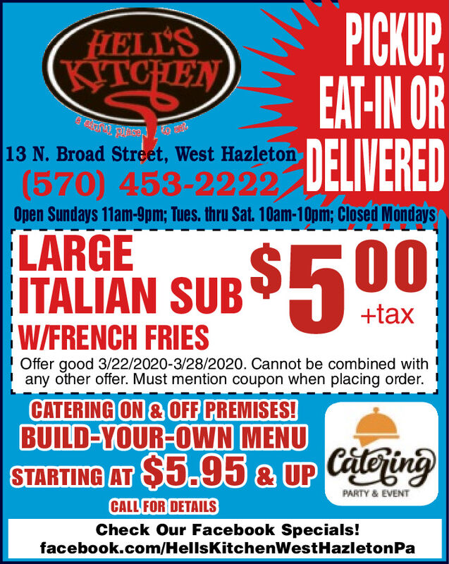 PICKUPEAT-IN ORDELIVEREDHELL'SKITCHEN13 N. Broad Street, West Hazleton(570) 453-2222LARGEITALIAN SUB S5U0,Open Sundays 11am-9pm; Tues. thru Sat. 10am-10pm; Closed Mondays$500+taxW/FRENCH FRIESOffer good 3/22/2020-3/28/2020. Cannot be combined withany other offer. Must mention coupon when placing order.CATERING ON & OFF PREMISES!BUILD-YOUR-OWN MENUSTARTING AT $5.95 & UP CteringPARTY & EVENTCALL FOR DETAILSCheck Our Facebook Specials!facebook.com/HellsKitchenWestHazletonPa PICKUP EAT-IN OR DELIVERED HELL'S KITCHEN 13 N. Broad Street, West Hazleton (570) 453-2222 LARGE ITALIAN SUB S5U0, Open Sundays 11am-9pm; Tues. thru Sat. 10am-10pm; Closed Mondays $500 +tax W/FRENCH FRIES Offer good 3/22/2020-3/28/2020. Cannot be combined with any other offer. Must mention coupon when placing order. CATERING ON & OFF PREMISES! BUILD-YOUR-OWN MENU STARTING AT $5.95 & UP Ctering PARTY & EVENT CALL FOR DETAILS Check Our Facebook Specials! facebook.com/HellsKitchenWestHazletonPa