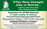 "If You Have ChangedJobs or Retired...or Need to Move Your 401-K,""Call for a FREECONSULTATION""IRA or Retirement FundsInvestments For All Risk TolerancesA wide variety of choicesFixed, Indexed Annuities, Mutual Funds, Variable Annuities*Rosemary Gans, CFP® (570) 450-6550CERTIFIED FINANCIAL PLANNER*Offered Through Various Insurance Co.Advisory Services offered through Investment Advisors, a division ofPro-Equities, Inc. Securities offered through ProEquities, Inc.A Registered Broker/Dealer Member FINRA & SIPC If You Have Changed Jobs or Retired... or Need to Move Your 401-K, ""Call for a FREE CONSULTATION"" IRA or Retirement Funds Investments For All Risk Tolerances A wide variety of choices Fixed, Indexed Annuities, Mutual Funds, Variable Annuities* Rosemary Gans, CFP® (570) 450-6550 CERTIFIED FINANCIAL PLANNER *Offered Through Various Insurance Co. Advisory Services offered through Investment Advisors, a division of Pro-Equities, Inc. Securities offered through ProEquities, Inc. A Registered Broker/Dealer Member FINRA & SIPC"
