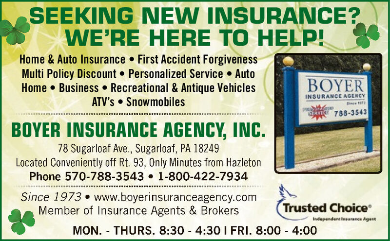 SEEKING NEW INSURANCE?WE'RE HERE TO HELP!Home & Auto Insurance  First Accident ForgivenessMulti Policy Discount  Personalized Service  AutoHome  Business  Recreational & Antique VehiclesATV's  SnowmobilesERINSURANCE AGENCYBineRVIK 788-354BOYER INSURANCE AGENCY, INC.78 Sugarloaf Ave., Sugarloaf, PA 18249Located Conveniently off Rt. 93, Only Minutes from HazletonPhone 570-788-3543 1-800-422-7934Since 1973  www.boyerinsuranceagency.comMember of Insurance Agents & BrokersTrusted ChoiceIndependent insurance AgentMON. - THURS. 8:30 - 4:30 I FRI. 8:00 - 4:00 SEEKING NEW INSURANCE? WE'RE HERE TO HELP! Home & Auto Insurance  First Accident Forgiveness Multi Policy Discount  Personalized Service  Auto Home  Business  Recreational & Antique Vehicles ATV's  Snowmobiles ER INSURANCE AGENCY Bine RVIK 788-354 BOYER INSURANCE AGENCY, INC. 78 Sugarloaf Ave., Sugarloaf, PA 18249 Located Conveniently off Rt. 93, Only Minutes from Hazleton Phone 570-788-3543 1-800-422-7934 Since 1973  www.boyerinsuranceagency.com Member of Insurance Agents & Brokers Trusted Choice Independent insurance Agent MON. - THURS. 8:30 - 4:30 I FRI. 8:00 - 4:00