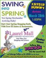 SWINGEASTERBUNNYINTOArrivesSPRINGMarch 28thNew Spring MerchandiseArriving Daily!Start Your Spring Shopping EarlyWith Over 55 Stores & Restaurants.1:00PM*Laurel MallHAZLE TOWNSHIP  PENNSYLVANIAYour Place ForShopping and LeisureCenterCourtfollow theDARADEinto the Laurel Mallwith Faberge Follies and DJ JOHN From the StrandHAVE YOUR PHOTO TAKEN WITH THE EASTER BUNNY! SWING EASTER BUNNY INTO Arrives SPRING March 28th New Spring Merchandise Arriving Daily! Start Your Spring Shopping Early With Over 55 Stores & Restaurants. 1:00PM *Laurel Mall HAZLE TOWNSHIP  PENNSYLVANIA Your Place For Shopping and Leisure Center Court follow the DARADE into the Laurel Mall with Faberge Follies and DJ JOHN From the Strand HAVE YOUR PHOTO TAKEN WITH THE EASTER BUNNY!
