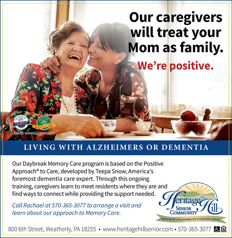 Our caregiverswill treat yourMom as family.We're positive.SAWARD WINNING COMMUNITYLIVING WITH ALZHEIMERS OR DEMENTIAOur Daybreak Memory Care program is based on the PositiveApproach® to Care, developed by Teepa Snow, America'sforemost dementia care expert. Through this ongoingtraining, caregivers learn to meet residents where they are andfind ways to connect while providing the support needed.HeritageCall Rachael at 570-365-3077 to arrange a visit andlearn about our approach to Memory Care.SENIORCOMMUNITYEmbracing life and possibilities for 20 yeas and countingt800 6th Street, Weatherly, PA 18255  www.heritagehillsenior.com 570-365-3077 AA Our caregivers will treat your Mom as family. We're positive. SAWARD WINNING COMMUNITY LIVING WITH ALZHEIMERS OR DEMENTIA Our Daybreak Memory Care program is based on the Positive Approach® to Care, developed by Teepa Snow, America's foremost dementia care expert. Through this ongoing training, caregivers learn to meet residents where they are and find ways to connect while providing the support needed. Heritage Call Rachael at 570-365-3077 to arrange a visit and learn about our approach to Memory Care. SENIOR COMMUNITY Embracing life and possibilities for 20 yeas and countingt 800 6th Street, Weatherly, PA 18255  www.heritagehillsenior.com 570-365-3077 AA