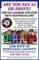 ARE YOU AGE 55OR ABOVE?ARE YOU LOOKING FOR YOURNEXT CHAPTER IN LIFE?Would you like to help seniors,the environment, schools,hospitals, museums andhistorical societies,the hungry, and many more?SENIOR(SRSVPolmure NVOLUNTEE RSJOIN RSVP OFSCHUYLKILL COUNTY!Call Darla Troutman, RSVP Coordinator,570-622-3103Partially funded by the Corporation for National and Community Serviceand the Schuylkill County Office of Senior Services.CORPS ARE YOU AGE 55 OR ABOVE? ARE YOU LOOKING FOR YOUR NEXT CHAPTER IN LIFE? Would you like to help seniors, the environment, schools, hospitals, museums and historical societies, the hungry, and many more? SENIOR (S RSVP olmure N VOLUNTEE RS JOIN RSVP OF SCHUYLKILL COUNTY! Call Darla Troutman, RSVP Coordinator, 570-622-3103 Partially funded by the Corporation for National and Community Service and the Schuylkill County Office of Senior Services. CORPS