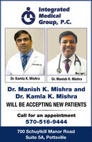 IntegratedMedicalGroup, P.C.AMRADr. Kamla K. MishraDr. Manish K. MishraDr. Manish K. Mishra andDr. Kamla K. MishraWILL BE ACCEPTING NEW PATIENTSCall for an appointment570-516-9444700 Schuylkill Manor RoadSuite 5A, Pottsville Integrated Medical Group, P.C. AMRA Dr. Kamla K. Mishra Dr. Manish K. Mishra Dr. Manish K. Mishra and Dr. Kamla K. Mishra WILL BE ACCEPTING NEW PATIENTS Call for an appointment 570-516-9444 700 Schuylkill Manor Road Suite 5A, Pottsville