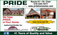 PRIDE Route 61 St. ClairHOME SALES, LLC Ww.pridehomesales.com570-429-1977We TakePRIDEin Your HomeOpen House April 4thAuthorized Builder for:PLEASANT VALLEXutaOMES!pineGrove HOMES41 Years of Quality and Value PRIDE Route 61 St. Clair HOME SALES, LLC Ww.pridehomesales.com 570-429-1977 We Take PRIDE in Your Home Open House April 4th Authorized Builder for: PLEASANT VALLEXutaOMES! pine Grove HOMES 41 Years of Quality and Value
