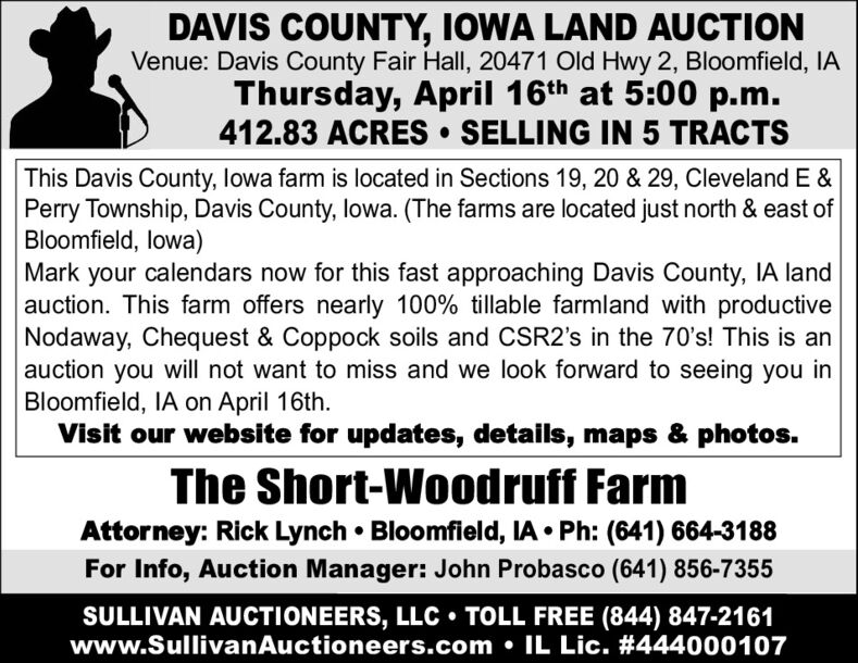 DAVIS COUNTY, IOWA LAND AUCTIONVenue: Davis County Fair Hall, 20471 Old Hwy 2, Bloomfield, IAThursday, April 16th at 5:00 p.m.412.83 ACRES SELLING IN 5 TRACTSThis Davis County, lowa farm is located in Sections 19, 20 & 29, Cleveland E &Perry Township, Davis County, lowa. (The farms are located just north & east ofBloomfield, lowa)Mark your calendars now for this fast approaching Davis County, IA landauction. This farm offers nearly 100% tillable farmland with productiveNodaway, Chequest & Coppock soils and CSR2's in the 70's! This is anauction you will not want to miss and we look forward to seeing you inBloomfield, IA on April 16th.Visit our website for updates, details, maps & photos.The Short-Woodruff FarmAttorney: Rick Lynch  Bloomfield, IA  Ph: (641) 664-3188For Info, Auction Manager: John Probasco (641) 856-7355SULLIVAN AUCTIONEERS, LLC  TOLL FREE (844) 847-2161www.SullivanAuctioneers.com  IL Lic. #444000107 DAVIS COUNTY, IOWA LAND AUCTION Venue: Davis County Fair Hall, 20471 Old Hwy 2, Bloomfield, IA Thursday, April 16th at 5:00 p.m. 412.83 ACRES SELLING IN 5 TRACTS This Davis County, lowa farm is located in Sections 19, 20 & 29, Cleveland E & Perry Township, Davis County, lowa. (The farms are located just north & east of Bloomfield, lowa) Mark your calendars now for this fast approaching Davis County, IA land auction. This farm offers nearly 100% tillable farmland with productive Nodaway, Chequest & Coppock soils and CSR2's in the 70's! This is an auction you will not want to miss and we look forward to seeing you in Bloomfield, IA on April 16th. Visit our website for updates, details, maps & photos. The Short-Woodruff Farm Attorney: Rick Lynch  Bloomfield, IA  Ph: (641) 664-3188 For Info, Auction Manager: John Probasco (641) 856-7355 SULLIVAN AUCTIONEERS, LLC  TOLL FREE (844) 847-2161 www.SullivanAuctioneers.com  IL Lic. #444000107