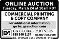 ONLINE AUCTIONTuesday, March 24 at 10am PDTCOMMERCIAL PRINTING& COPY COMPANYFor additional information,go to: gaauction.comGA GLOBAL PARTNERS818 340 3134   gaauction.comLic. 2000023-105 / 2000026-8461 ONLINE AUCTION Tuesday, March 24 at 10am PDT COMMERCIAL PRINTING & COPY COMPANY For additional information, go to: gaauction.com GA GLOBAL PARTNERS 818 340 3134   gaauction.com Lic. 2000023-105 / 2000026-8461