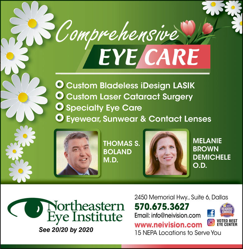 ComprehensiveEYE CAREO Custom Bladeless iDesign LASIKCustom Laser Cataract SurgerySpecialty Eye CareO Eyewear, Sunwear & Contact LensesMELANIETHOMAS S.BROWNBOLANDDEMICHELEM.D.O.D.2450 Memorial Hwy., Suite 6, DallasNortheastern 570.675.3627READERSCHOICEEye Institute Email: info@neivision.comwww.neivision.comVOTED BESTEYE CENTERSee 20/20 by 202015 NEPA Locations to Serve You Comprehensive EYE CARE O Custom Bladeless iDesign LASIK Custom Laser Cataract Surgery Specialty Eye Care O Eyewear, Sunwear & Contact Lenses MELANIE THOMAS S. BROWN BOLAND DEMICHELE M.D. O.D. 2450 Memorial Hwy., Suite 6, Dallas Northeastern 570.675.3627 READERS CHOICE Eye Institute Email: info@neivision.com www.neivision.com VOTED BEST EYE CENTER See 20/20 by 2020 15 NEPA Locations to Serve You