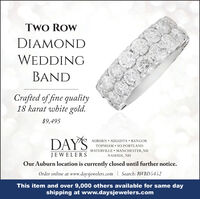 TWO ROWDIAMONDWEDDINGBANDCrafted of fine quality18 karat white gold.$9,495DAYSAUBURN  AUGUSTA  BANGORTOPSHAM  SO.PORTLANDWATERVILLE  MANCHESTER,NHJEWELERSNASHUA, NHOur Auburn location is currently closed until further notice.Order online at www.daysjewelers.com | Search: RWBD5452This item and over 9,000 others available for same dayshipping at www.daysjewelers.com TWO ROW DIAMOND WEDDING BAND Crafted of fine quality 18 karat white gold. $9,495 DAYS AUBURN  AUGUSTA  BANGOR TOPSHAM  SO.PORTLAND WATERVILLE  MANCHESTER,NH JEWELERS NASHUA, NH Our Auburn location is currently closed until further notice. Order online at www.daysjewelers.com | Search: RWBD5452 This item and over 9,000 others available for same day shipping at www.daysjewelers.com