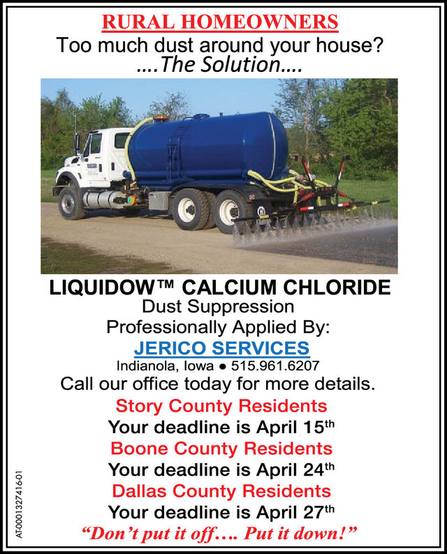 "RURAL HOMEOWNERSToo much dust around your house?.. The Solution....LIQUIDOW TM CALCIUM CHLORIDEDust SuppressionProfessionally Applied By:JERICO SERVICESIndianola, lowa  515.961.6207Call our office today for more details.Story County ResidentsYour deadline is April 15thBoone County ResidentsYour deadline is April 24thDallas County ResidentsYour deadline is April 27th""Don't put it off.... Put it down!""AT-0001327416-01 RURAL HOMEOWNERS Too much dust around your house? .. The Solution.... LIQUIDOW TM CALCIUM CHLORIDE Dust Suppression Professionally Applied By: JERICO SERVICES Indianola, lowa  515.961.6207 Call our office today for more details. Story County Residents Your deadline is April 15th Boone County Residents Your deadline is April 24th Dallas County Residents Your deadline is April 27th ""Don't put it off.... Put it down!"" AT-0001327416-01"