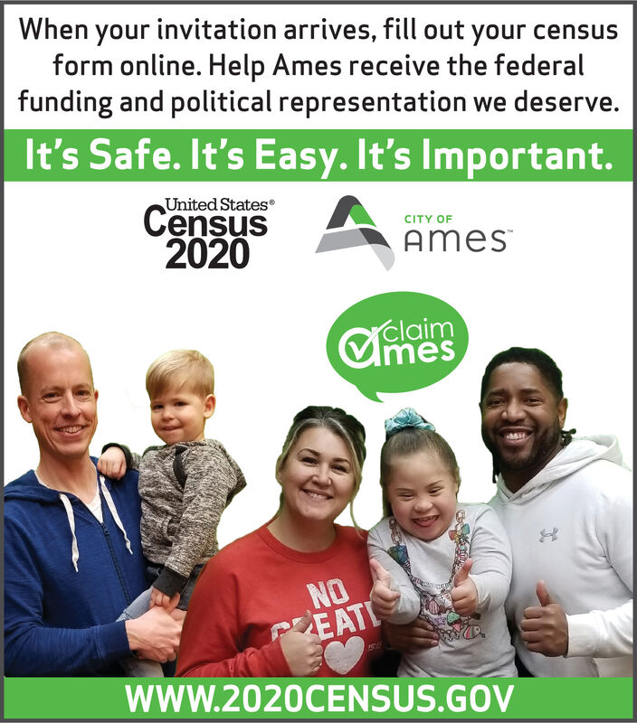 When your invitation arrives, fill out your censusform online. Help Ames receive the federalfunding and political representation we deserve.It's Safe. It's Easy. It's Important.United StatesCensus2020CITY OFAmesclaimCmesNOPEATIwwW.2020CENSUS.GOV When your invitation arrives, fill out your census form online. Help Ames receive the federal funding and political representation we deserve. It's Safe. It's Easy. It's Important. United States Census 2020 CITY OF Ames claim Cmes NO PEATI wwW.2020CENSUS.GOV
