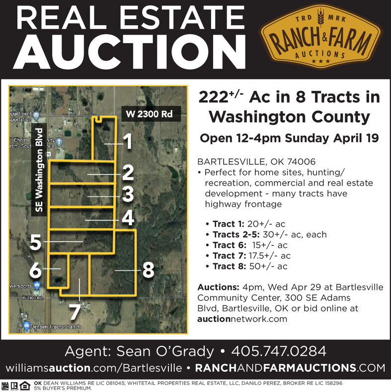 REAL ESTATETRDMRKRANCH-FARM&AUCTION***222*/- Ac in 8 Tracts inepartmentSportationW 2300 RdWashington CountyChrist Crch SouthityDUSOpen 12-4pm Sunday April 19BARTLESVILLE, OK 74006 Perfect for home sites, hunting/recreation, commercial and real estatedevelopment - many tracts havehighway frontage Tract 1: 20+/- ac Tracts 2-5: 30+/- ac, each Tract 6: 15+/- ac Tract 7: 17.5+/- ac Tract 8: 50+/- ac8wersportsAuctions: 4pm, Wed Apr 29 at BartlesvilleCommunity Center, 300 SE AdamsBlvd, Bartlesville, OK or bid online atW2400 Rdauctionnetwork.comJensen Tractor RanchAgent: Sean O'Grady  405.747.0284williamsauction.com/Bartlesville  RANCHANDFARMAUCTIONS.COMOK DEAN WILLIAMS RE LIC 081045; WHITETAIL PROPERTIES REAL ESTATE, LLC, DANILO PEREZ, BROKER RE LIC 1582965% BUYER'S PREMIUM.SE Washington Blvd00 REAL ESTATE TRD MRK RANCH-FARM & AUCTION *** 222*/- Ac in 8 Tracts in epartment Sportation W 2300 Rd Washington County Christ C rch Sout hity DUS Open 12-4pm Sunday April 19 BARTLESVILLE, OK 74006  Perfect for home sites, hunting/ recreation, commercial and real estate development - many tracts have highway frontage  Tract 1: 20+/- ac  Tracts 2-5: 30+/- ac, each  Tract 6: 15+/- ac  Tract 7: 17.5+/- ac  Tract 8: 50+/- ac 8 wersports Auctions: 4pm, Wed Apr 29 at Bartlesville Community Center, 300 SE Adams Blvd, Bartlesville, OK or bid online at W2400 Rd auctionnetwork.com Jensen Tractor Ranch Agent: Sean O'Grady  405.747.0284 williamsauction.com/Bartlesville  RANCHANDFARMAUCTIONS.COM OK DEAN WILLIAMS RE LIC 081045; WHITETAIL PROPERTIES REAL ESTATE, LLC, DANILO PEREZ, BROKER RE LIC 158296 5% BUYER'S PREMIUM. SE Washington Blvd 00