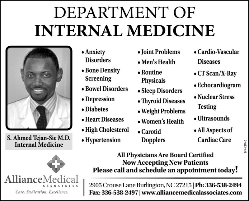 DEPARTMENT OFINTERNAL MEDICINE Joint Problems Men's Health RoutinePhysicals AnxietyDisorders Cardio-VascularDiseases Bone DensityScreening Bowel Disorders CT Scan/X-Ray Echocardiogram Nuclear StressTesting Sleep Disorders Depression DiabetesThyroid Diseases Weight Problems Women's Health Heart Diseases Ultrasounds High Cholesterol Hypertension All Aspects ofS. Ahmed Tejan-Sie M.D.Internal Medicine CarotidDopplersCardiac CareAll Physicians Are Board CertifiedNow Accepting New PatientsPlease call and schedule an appointment today!AllianceMedical2905 Crouse Lane Burlington, NC 27215|Ph: 336-538-2494Fax: 336-538-2497|www.alliancemedicalassociates.comASSOCIATESCare. Dedication. Excellence.BN-42946 DEPARTMENT OF INTERNAL MEDICINE  Joint Problems  Men's Health  Routine Physicals  Anxiety Disorders  Cardio-Vascular Diseases  Bone Density Screening  Bowel Disorders  CT Scan/X-Ray  Echocardiogram  Nuclear Stress Testing  Sleep Disorders  Depression  Diabetes Thyroid Diseases  Weight Problems  Women's Health  Heart Diseases  Ultrasounds  High Cholesterol  Hypertension  All Aspects of S. Ahmed Tejan-Sie M.D. Internal Medicine  Carotid Dopplers Cardiac Care All Physicians Are Board Certified Now Accepting New Patients Please call and schedule an appointment today! AllianceMedical 2905 Crouse Lane Burlington, NC 27215|Ph: 336-538-2494 Fax: 336-538-2497|www.alliancemedicalassociates.com ASSOCIATES Care. Dedication. Excellence. BN-42946