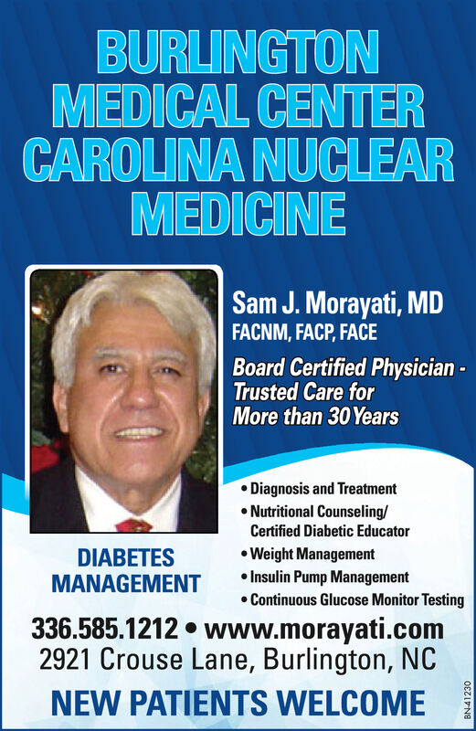 BURLINGTONMEDICAL CENTERCAROLINA NUCLEARMEDICINESam J. Morayati, MDFACNM, FACP, FACEBoard Certified Physician -Trusted Care forMore than 30Years Diagnosis and Treatment Nutritional Counseling/Certified Diabetic EducatorDIABETESMANAGEMENT Weight Management Insulin Pump Management Continuous Glucose Monitor Testing336.585.1212  www.morayati.com2921 Crouse Lane, Burlington, NCNEW PATIENTS WELCOMEBN-41230 BURLINGTON MEDICAL CENTER CAROLINA NUCLEAR MEDICINE Sam J. Morayati, MD FACNM, FACP, FACE Board Certified Physician - Trusted Care for More than 30Years  Diagnosis and Treatment  Nutritional Counseling/ Certified Diabetic Educator DIABETES MANAGEMENT  Weight Management  Insulin Pump Management  Continuous Glucose Monitor Testing 336.585.1212  www.morayati.com 2921 Crouse Lane, Burlington, NC NEW PATIENTS WELCOME BN-41230