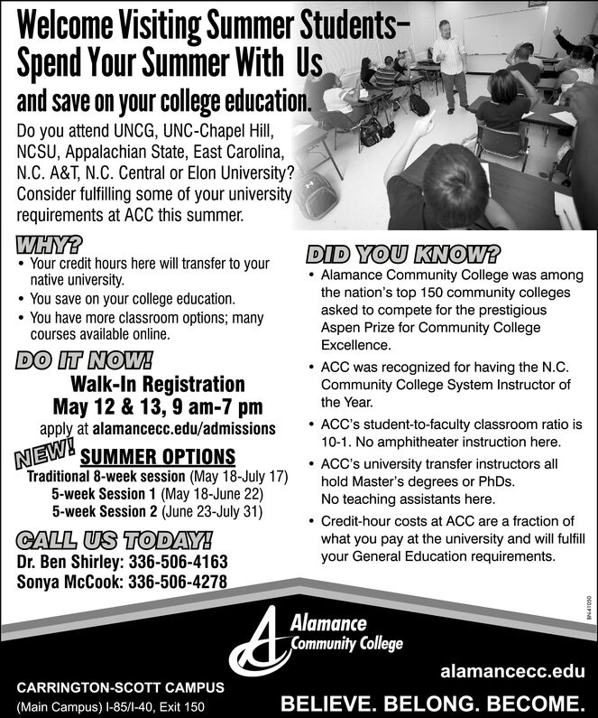 Welcome Visiting Summer Students-Spend Your Summer With Usand save on your college education.Do you attend UNCG, UNC-Chapel Hill,NCSU, Appalachian State, East Carolina,N.C. A&T, N.C. Central or Elon University?Consider fulfilling some of your universityrequirements at ACC this summer.WHY? Your credit hours here will transfer to yournative university. You save on your college education. You have more classroom options; manycourses available online.DID YOU KNOW? Alamance Community College was amongthe nation's top 150 community collegesasked to compete for the prestigiousAspen Prize for Community CollegeExcellence.DO IT NOW!Walk-In RegistrationMay 12 & 13, 9 am-7 pmapply at alamancecc.edu/admissionsSUMMER OPTIONSTraditional 8-week session (May 18-July 17)5-week Session 1 (May 18-June 22)5-week Session 2 (June 23-July 31) ACC was recognized for having the N.C.Community College System Instructor ofthe Year. ACC's student-to-faculty classroom ratio is10-1. No amphitheater instruction here. ACC's university transfer instructors allhold Master's degrees or PhDs.No teaching assistants here.NEW!CALL US TODAY!Dr. Ben Shirley: 336-506-4163Sonya McCook: 336-506-4278 Credit-hour costs at ACC are a fraction ofwhat you pay at the university and will fulfillyour General Education requirements.AlamanceCommunity Collegealamancecc.eduCARRINGTON-SCOTT CAMPUS(Main Campus) I-85/1-40, Exit 150BELIEVE. BELONG. BECOME.OGOLPN Welcome Visiting Summer Students- Spend Your Summer With Us and save on your college education. Do you attend UNCG, UNC-Chapel Hill, NCSU, Appalachian State, East Carolina, N.C. A&T, N.C. Central or Elon University? Consider fulfilling some of your university requirements at ACC this summer. WHY?  Your credit hours here will transfer to your native university.  You save on your college education.  You have more classroom options; many courses available online. DID YOU KNOW?  Alamance Community College was among the nation's top 150 community colleges asked to compete fo