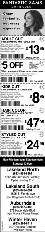 FANTASTIC SAMSCUT & COLORCrazyfantastic,not crazyexpensive.E ADULT CUTFREE SHAMPOO AND TOUSLE DRYtot vald with oher offersdecounts tbundles. SpecInes styles extrsDarticipaling salons$1395LAIS Exp. 301205 OFFANYREGULARPRICEDSERVICEWhen you spend $30 or more in services.Not vaidwith oher oesor dscourts, bundes oserior specials. Ory participating sonLIRSI Exp. 301/20E KIDS CUTFREE SHAMPOO & TOUSLE DRYiNot vald with other offersdcourts, enor prong orbundles Speciaty s designines tyles et Onlyparticipating salons$8*95LKA Ep. 30120EHAIR COLORBY PROFESSIONAL CHF EXPERTINCLUDES STYLELong or thck har, curingfat Fon eroher offers or dscours Only Sat particioting salons47%95LOA7 - Exp. 20STYLED CUTSHAMPOO, CUT & STYLESpeciaty cuts andgrwghening syesePrice wil vary with length andcondition of hair Not vald2495w other offers or discountOnly at perticpeting sloneLS22- Exp. 30120Mon-Fri: 9am-8pm Sat: 9am-6pmSunday: 12-5pmLakeland North(863) 859-63624267 US 98 N (near Best Buy)Open Sunday 11-5Lakeland South(863) 646-46944525 S. Florida Ave(near Winghouse & Chick-Fil-A)Auburndale(863) 967-7486378 Havendale Blvd.(near Wawa & Planet Fitness)Winter Haven(863) 299-8411307 Cypress Gardens(Wal-Mart Plaza) FANTASTIC SAMS CUT & COLOR Crazy fantastic, not crazy expensive. E ADULT CUT FREE SHAMPOO AND TOUSLE DRY tot vald with oher offers decounts t bundles. Spec Ines styles extrs Darticipaling salons $1395 LAIS Exp. 30120 5 OFF ANY REGULAR PRICED SERVICE When you spend $30 or more in services. Not vaidwith oher oesor dscourts, bundes o serior specials. Ory participating son LIRSI Exp. 301/20 E KIDS CUT FREE SHAMPOO & TOUSLE DRY iNot vald with other offers dcourts, enor prong or bundles Speciaty s design ines tyles et Only participating salons $8* 95 LKA Ep. 30120 EHAIR COLOR BY PROFESSIONAL CHF EXPERT INCLUDES STYLE Long or thck har, curing fat Fon er oher offers or dscours Only S at particioting salons 47% 95 LOA7 - Exp. 20 STYLED CUT SHAMPOO, CUT & STYLE Speciaty cuts and grwghening syese P
