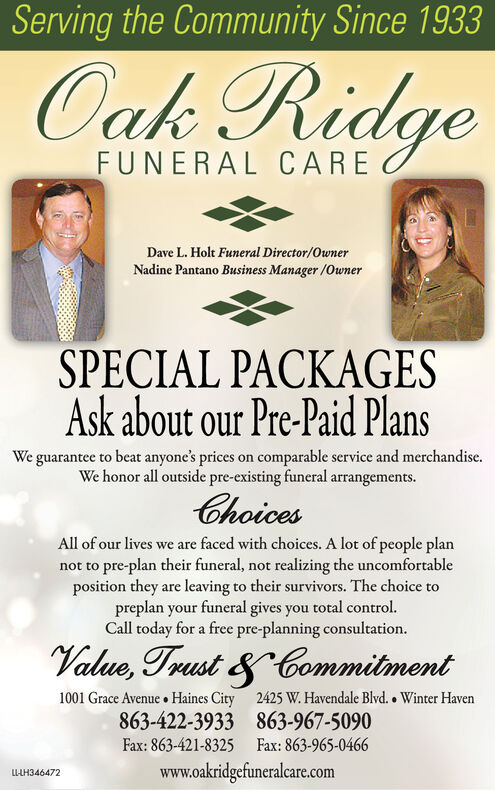 Serving the Community Since 1933Oak RidgeFUNERAL CAREDave L. Holt Funeral Director/OwnerNadine Pantano Business Manager /OwnerSPECIAL PACKAGESAsk about our Pre-Paid PlansWe guarantee to beat anyone's prices on comparable service and merchandise.We honor all outside pre-existing funeral arrangements.ChoicesAll of our lives we are faced with choices. A lot of people plannot to pre-plan their funeral, not realizing the uncomfortableposition they are leaving to their survivors. The choice topreplan your funeral gives you total control.Call today for a free pre-planning consultation.Value, Trust & Commitment1001 Grace Avenue  Haines City 2425 W. Havendale Blvd.  Winter Haven863-422-3933 863-967-5090Fax: 863-421-8325 Fax: 863-965-0466www.oakridgefuneralcare.comLL-LH346470 Serving the Community Since 1933 Oak Ridge FUNERAL CARE Dave L. Holt Funeral Director/Owner Nadine Pantano Business Manager /Owner SPECIAL PACKAGES Ask about our Pre-Paid Plans We guarantee to beat anyone's prices on comparable service and merchandise. We honor all outside pre-existing funeral arrangements. Choices All of our lives we are faced with choices. A lot of people plan not to pre-plan their funeral, not realizing the uncomfortable position they are leaving to their survivors. The choice to preplan your funeral gives you total control. Call today for a free pre-planning consultation. Value, Trust & Commitment 1001 Grace Avenue  Haines City 2425 W. Havendale Blvd.  Winter Haven 863-422-3933 863-967-5090 Fax: 863-421-8325 Fax: 863-965-0466 www.oakridgefuneralcare.com LL-LH346470