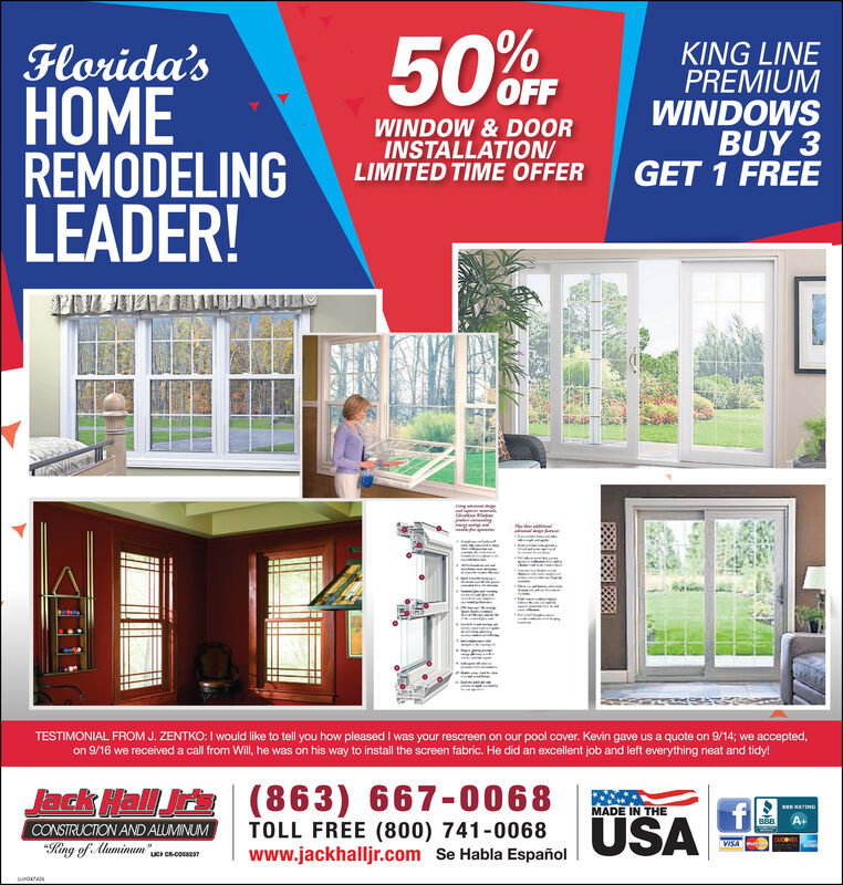 """50OFFFlorida'sEREMODELINGLEADER!KING LINEPREMIUMWINDOWSBUY 3GET 1 FREEWINDOW & DOORINSTALLATION/LIMITED TIME OFFERTESTIMONIAL FROM J. ZENTKO: I would like to tell you how pleased I was your rescreen on our pool cover. Kevin gave us a quote on 9/14; we accepted,on 9/16 we received a call from Will, he was on his way to install the screen fabric. He did an excellent job and left everything neat and tidy!Jack Hall Jr's (863) 667-0068MADE IN THEERATINGÜSAA+TOLL FREE (800) 741-0068www.jackhalljr.com Se Habla EspañolCONSTRUCTION AND ALUMINUMVISA""""King of AluminumLICI CRCOS7 50OFF Florida's E REMODELING LEADER! KING LINE PREMIUM WINDOWS BUY 3 GET 1 FREE WINDOW & DOOR INSTALLATION/ LIMITED TIME OFFER TESTIMONIAL FROM J. ZENTKO: I would like to tell you how pleased I was your rescreen on our pool cover. Kevin gave us a quote on 9/14; we accepted, on 9/16 we received a call from Will, he was on his way to install the screen fabric. He did an excellent job and left everything neat and tidy! Jack Hall Jr's (863) 667-0068 MADE IN THE ERATING ÜSA A+ TOLL FREE (800) 741-0068 www.jackhalljr.com Se Habla Español CONSTRUCTION AND ALUMINUM VISA """"King of Aluminum LICI CRCOS7"""