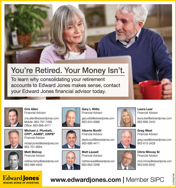 You're Retired. Your Money Isn't.To learn why consolidating your retirementaccounts to Edward Jones makes sense, contactyour Edward Jones financial advisor today.Cris AllenGary L WillisFinancial AdvisorLaura LearFinancial AdvisorFinancial Advisorcris.allen@edwardjones.comMobile: 863-797-7489Office: 863-688-4417gary.willis@edwardjones.com863-644-6986laura.lear@edwardjones.com863-688-3440Michael J. Plunkett,CFP®, AAMS°, CRPSFinancial AdvisorGreg WestFinancial AdvisorAlberto BonfilFinancial Advisoralberto.bonfil@edwardjones.com863-688-4411greg.west@edwardjones.com863-815-3429michael.plunkett@edwardjones.com863-701-8664Matt BishopFinancial AdvisorMatt LausellFinancial AdvisorChris Mincey SrFinancial Advisormatthew.bishop@edwardjones.com863-686-4942matthew.lausel@edwardjones.com863-853-3298chris.mincey@edwardjones.com863-648-9342Edward Joneswww.edwardjones.com | Member SIPCMAKING SENSE OF INVESTINGLL-LH346748 You're Retired. Your Money Isn't. To learn why consolidating your retirement accounts to Edward Jones makes sense, contact your Edward Jones financial advisor today. Cris Allen Gary L Willis Financial Advisor Laura Lear Financial Advisor Financial Advisor cris.allen@edwardjones.com Mobile: 863-797-7489 Office: 863-688-4417 gary.willis@edwardjones.com 863-644-6986 laura.lear@edwardjones.com 863-688-3440 Michael J. Plunkett, CFP®, AAMS°, CRPS Financial Advisor Greg West Financial Advisor Alberto Bonfil Financial Advisor alberto.bonfil@edwardjones.com 863-688-4411 greg.west@edwardjones.com 863-815-3429 michael.plunkett@edwardjones.com 863-701-8664 Matt Bishop Financial Advisor Matt Lausell Financial Advisor Chris Mincey Sr Financial Advisor matthew.bishop@edwardjones.com 863-686-4942 matthew.lausel@edwardjones.com 863-853-3298 chris.mincey@edwardjones.com 863-648-9342 Edward Jones www.edwardjones.com | Member SIPC MAKING SENSE OF INVESTING LL-LH346748