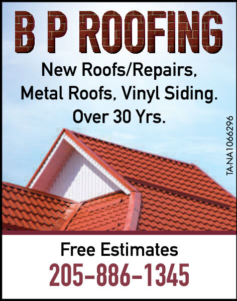 BP ROOFINGNew Roofs/Repairs,Metal Roofs, Vinyl Siding.Over 30 Yrs.Free Estimates205-8861345TA-NA1066057 BP ROOFING New Roofs/Repairs, Metal Roofs, Vinyl Siding. Over 30 Yrs. Free Estimates 205-8861345 TA-NA1066057
