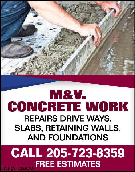 M&V.CONCRETE WORKREPAIRS DRIVE WAYS,SLABS, RETAINING WALLS,AND FOUNDATIONSCALL 205-723-8359FREE ESTIMATESTA-NA1066056 M&V. CONCRETE WORK REPAIRS DRIVE WAYS, SLABS, RETAINING WALLS, AND FOUNDATIONS CALL 205-723-8359 FREE ESTIMATES TA-NA1066056