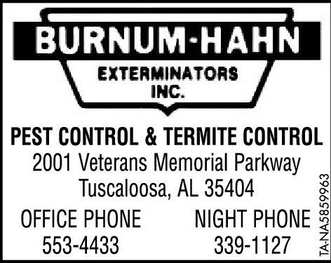BURNUM-HAHNEXTERMINATORSINC.PEST CONTROL & TERMITE CONTROL2001 Veterans Memorial ParkwayTuscaloosa, AL 35404OFFICE PHONE553-4433NIGHT PHONE339-1127TA-NA5859845 BURNUM-HAHN EXTERMINATORS INC. PEST CONTROL & TERMITE CONTROL 2001 Veterans Memorial Parkway Tuscaloosa, AL 35404 OFFICE PHONE 553-4433 NIGHT PHONE 339-1127 TA-NA5859845