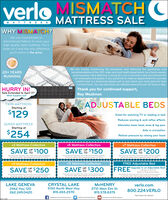 "verloMISMATCHCMATTRESSMATTRESS SALEWHY MISMATCH?We use mismatched ordiscontinued fabrics to cover yourhigh-quality Verlo mattress. Put asheet on it and the only differenceyou'll notice is the price.We are closely monitoring the pandemic and following the guidelines andrecommendations of the CDC, state, and local health departments. As a family-owned,local business, Verlo Mattress is doing all it can to provide a safe environment forour employees and guests. If you would like to make an appointment for a privatecomfort test in a showroom please call us and check your local store for theircurrent hours. You can also shop our website www.verlo.com 24 hours a day.20+ YEARSRUNNINGHURRY IN!Thank you for continued support,Sale Extended to April 11""While Supplies Last!Ray WestmanADJUSTABLE BEDSTWIN MATTRESSStarting at$129Great for watching TV or reading in bedReduces snoring & acid reflux effectsQUEEN MATTRESSStarting atAlleviates lower back, knee & leg painAids in circulation$254Relieve pressure by raising your headv3 Mattress Collectionv5 Mattress Collectionv7 Mattress CollectionSAVE $100SAVE Y $150UPSAVE Y $200OUPOne coupon per ansacton. May not be uned on preoun purchaneSee ste for detats While wpeles last Cipres 4-1-2020Ore coupon per ansacton May net be ued on preoun prchusaSee store for detats. Whie sunpples lant. bpires 4-1-2020One coupon per trarnaction May net be uned on previtun purchaneSee store for denala Whie snceles last Capres 12020v9 Mattress Collectionv11 Mattress CollectionFREE Adjustable BedSAVE $250SAVE % $300FREFUpgrade to an Adjustable Bed!UPwith any v v9 or vQueen or King set pumchase.One coupon per anacton. May not beedon prev chaeSee store for detan. Whle sunpples last bpres 4--2020.One coupon per arnsacton May net be uned on prevous prchneSee ste tor detas. whe seeles last Erres 41-2020One coupon per trantacton May not be uned on previoun purchanedetala. While sunpples last Copres d1-2020LAKE GENEVA2462 Hwy 120262.249.0420CRYSTAL LAKE5150 North West HwyMCHENRY3710 West Elm St.verlo.com800.224.VERLO815.455.2570815.578.8375*See Store for Detailsf facebook.com/verlomattresstwitter.com/verlastoresO youtube.com/verlomattress verloMISMATCHC MATTRESS MATTRESS SALE WHY MISMATCH? We use mismatched or discontinued fabrics to cover your high-quality Verlo mattress. Put a sheet on it and the only difference you'll notice is the price. We are closely monitoring the pandemic and following the guidelines and recommendations of the CDC, state, and local health departments. As a family-owned, local business, Verlo Mattress is doing all it can to provide a safe environment for our employees and guests. If you would like to make an appointment for a private comfort test in a showroom please call us and check your local store for their current hours. You can also shop our website www.verlo.com 24 hours a day. 20+ YEARS RUNNING HURRY IN! Thank you for continued support, Sale Extended to April 11"" While Supplies Last! Ray Westman ADJUSTABLE BEDS TWIN MATTRESS Starting at $129 Great for watching TV or reading in bed Reduces snoring & acid reflux effects QUEEN MATTRESS Starting at Alleviates lower back, knee & leg pain Aids in circulation $254 Relieve pressure by raising your head v3 Mattress Collection v5 Mattress Collection v7 Mattress Collection SAVE $100 SAVE Y $150 UP SAVE Y $200O UP One coupon per ansacton. May not be uned on preoun purchane See ste for detats While wpeles last Cipres 4-1-2020 Ore coupon per ansacton May net be ued on preoun prchusa See store for detats. Whie sunpples lant. bpires 4-1-2020 One coupon per trarnaction May net be uned on previtun purchane See store for denala Whie snceles last Capres 12020 v9 Mattress Collection v11 Mattress Collection FREE Adjustable Bed SAVE $250 SAVE % $300 FREFUpgrade to an Adjustable Bed! UP with any v v9 or v Queen or King set pumchase. One coupon per anacton. May not beedon prev chae See store for detan. Whle sunpples last bpres 4--2020. One coupon per arnsacton May net be uned on prevous prchne See ste tor detas. whe seeles last Erres 41-2020 One coupon per trantacton May not be uned on previoun purchane detala. While sunpples last Copres d1-2020 LAKE GENEVA 2462 Hwy 120 262.249.0420 CRYSTAL LAKE 5150 North West Hwy MCHENRY 3710 West Elm St. verlo.com 800.224.VERLO 815.455.2570 815.578.8375 *See Store for Details f facebook.com/verlomattress twitter.com/verlastores O youtube.com/verlomattress"