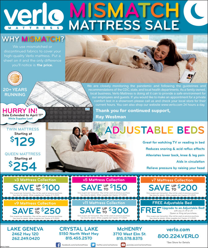 """verloMISMATCHCMATTRESSMATTRESS SALEWHY MISMATCH?We use mismatched ordiscontinued fabrics to cover yourhigh-quality Verlo mattress. Put asheet on it and the only differenceyou'll notice is the price.We are closely monitoring the pandemic and following the guidelines andrecommendations of the CDC, state, and local health departments. As a family-owned,local business, Verlo Mattress is doing all it can to provide a safe environment forour employees and guests. If you would like to make an appointment for a privatecomfort test in a showroom please call us and check your local store for theircurrent hours. You can also shop our website www.verlo.com 24 hours a day.20+ YEARSRUNNINGHURRY IN!Thank you for continued support,Sale Extended to April 11""""While Supplies Last!Ray WestmanADJUSTABLE BEDSTWIN MATTRESSStarting at$129Great for watching TV or reading in bedReduces snoring & acid reflux effectsQUEEN MATTRESSStarting atAlleviates lower back, knee & leg painAids in circulation$254Relieve pressure by raising your headv3 Mattress Collectionv5 Mattress Collectionv7 Mattress CollectionSAVE $100SAVE Y $150UPSAVE Y $200OUPOne coupon per ansacton. May not be uned on preoun purchaneSee ste for detats While wpeles last Cipres 4-1-2020Ore coupon per ansacton May net be ued on preoun prchusaSee store for detats. Whie sunpples lant. bpires 4-1-2020One coupon per trarnaction May net be uned on previtun purchaneSee store for denala Whie snceles last Capres 12020v9 Mattress Collectionv11 Mattress CollectionFREE Adjustable BedSAVE $250SAVE % $300FREFUpgrade to an Adjustable Bed!UPwith any v v9 or vQueen or King set pumchase.One coupon per anacton. May not beedon prev chaeSee store for detan. Whle sunpples last bpres 4--2020.One coupon per arnsacton May net be uned on prevous prchneSee ste tor detas. whe seeles last Erres 41-2020One coupon per trantacton May not be uned on previoun purchanedetala. While sunpples last Copres d1-2020LAKE GENEVA2462 Hwy 120262.249.0420CRYSTAL LAKE5150 North We"""