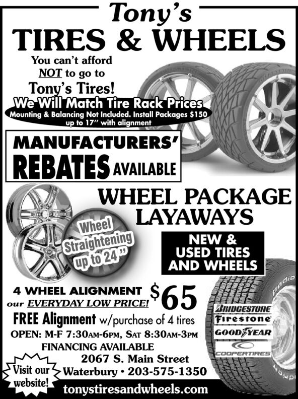 "Tony'sTIRES & WHEELSYou can't affordNOT to go toTony's Tires!We Will Match Tire Rack PricesMounting & Balancing Not Included. Install Packages $150up to 17"" with alignmentMANUFACTURERS'REBATES AVAILABLEWHEEL PACKAGEWheel LAYAWAYSStraighteningup to 24NEW &USED TIRESAND WHEELS$654 WHEEL ALIGNMENTour EVERYDAY LOW PRICE!BRIDGESTONEFirestoneGOOD YEARFREE Alignment w/purchase of 4 tiresOPEN: M-F 7:30AM-6PM, SAT 8:30AM-3PMFINANCING AVAILABLE2067 S. Main StreetCOOPERTIRESVisit ourWaterbury  203-575-1350website!tonystiresandwheels.comdnien Tony's TIRES & WHEELS You can't afford NOT to go to Tony's Tires! We Will Match Tire Rack Prices Mounting & Balancing Not Included. Install Packages $150 up to 17"" with alignment MANUFACTURERS' REBATES AVAILABLE WHEEL PACKAGE Wheel LAYAWAYS Straightening up to 24 NEW & USED TIRES AND WHEELS $65 4 WHEEL ALIGNMENT our EVERYDAY LOW PRICE! BRIDGESTONE Firestone GOOD YEAR FREE Alignment w/purchase of 4 tires OPEN: M-F 7:30AM-6PM, SAT 8:30AM-3PM FINANCING AVAILABLE 2067 S. Main Street COOPERTIRES Visit ourWaterbury  203-575-1350 website! tonystiresandwheels.com dnien"