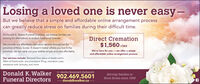 Losing a loved one is never easy-But we believe that a simple and affordable online arrangement processcan greatly reduce stress on families during their difficult time.At Donald K. Walker Funeral Directors, we believe families arelooking for alternatives to today's traditional funerals.Direct Cremation$1,560 +TAXWe provide our affordable cremation service throughout theprovince of Nova Scotia. It doesn't matter where you live in theprovince, we can cary out your wishes simply and very affordably.We're here for you - we offer a simpleand affordable online arrangement processOur services include: Removal from place of death within40km of Dartmouth, documentation filing, cremation case,assistance with obituary, and more.Donald K.Walker Akerley Boulevard. DartmouthFuneral DirectorsServing families in902.469.5601Nova Scotia since 1958-donaldkwalker.ca Losing a loved one is never easy- But we believe that a simple and affordable online arrangement process can greatly reduce stress on families during their difficult time. At Donald K. Walker Funeral Directors, we believe families are looking for alternatives to today's traditional funerals. Direct Cremation $1,560 +TAX We provide our affordable cremation service throughout the province of Nova Scotia. It doesn't matter where you live in the province, we can cary out your wishes simply and very affordably. We're here for you - we offer a simple and affordable online arrangement process Our services include: Removal from place of death within 40km of Dartmouth, documentation filing, cremation case, assistance with obituary, and more. Donald K.Walker Akerley Boulevard. Dartmouth Funeral Directors Serving families in 902.469.5601 Nova Scotia since 1958 -donaldkwalker.ca