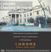 CHROMEChecking Accounts724.228.2030CHROMEFCU.ORG3.00% cash back on monthly purchases3.00% APY* on your monthly balanceATMFee RefundsCHROMEFEDERAL CREDIT UNION*APY = Annual Percentage Yield. $25 minimum balance to gpen Enrollments mut be in place, nd all the following transactionsand activiies must post and settle to your Kasasa Cash or Cash Back account during each monthly qualitication cycle; At least 12debit card purchasés; at least 1 direct deposit, ACH or bill pay transaction; enrollmént and agreement to receive é-statementsNCUA CHROME Checking Accounts 724.228.2030 CHROMEFCU.ORG 3.00% cash back on monthly purchases 3.00% APY* on your monthly balance ATMFee Refunds CHROME FEDERAL CREDIT UNION *APY = Annual Percentage Yield. $25 minimum balance to gpen Enrollments mut be in place, nd all the following transactions and activiies must post and settle to your Kasasa Cash or Cash Back account during each monthly qualitication cycle; At least 12 debit card purchasés; at least 1 direct deposit, ACH or bill pay transaction; enrollmént and agreement to receive é-statements NCUA